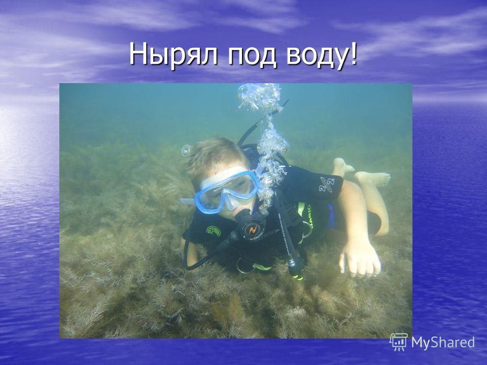 Нырял под воду!