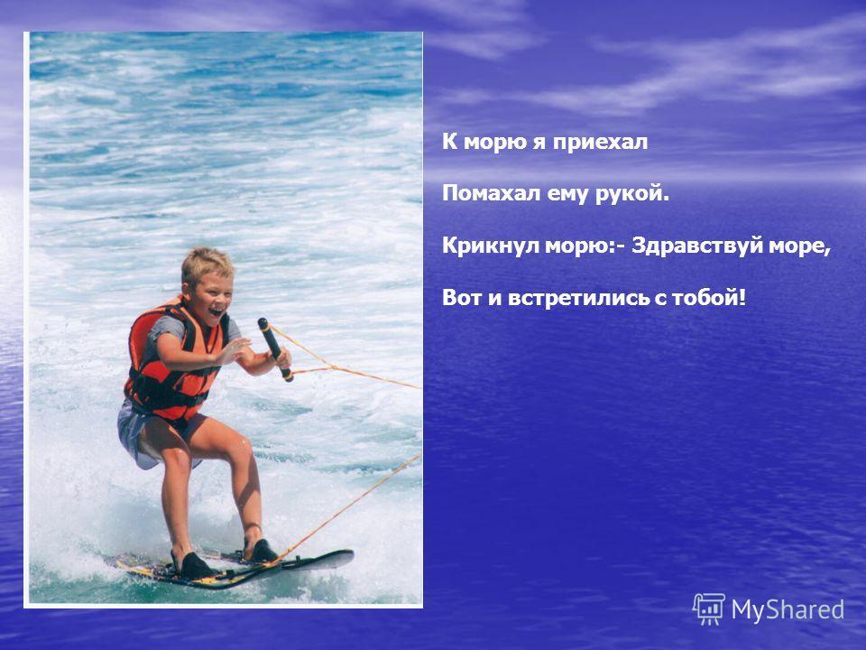 К морю я приехал Помахал ему рукой. Крикнул морю:- Здравствуй море, Вот и встретились с тобой!