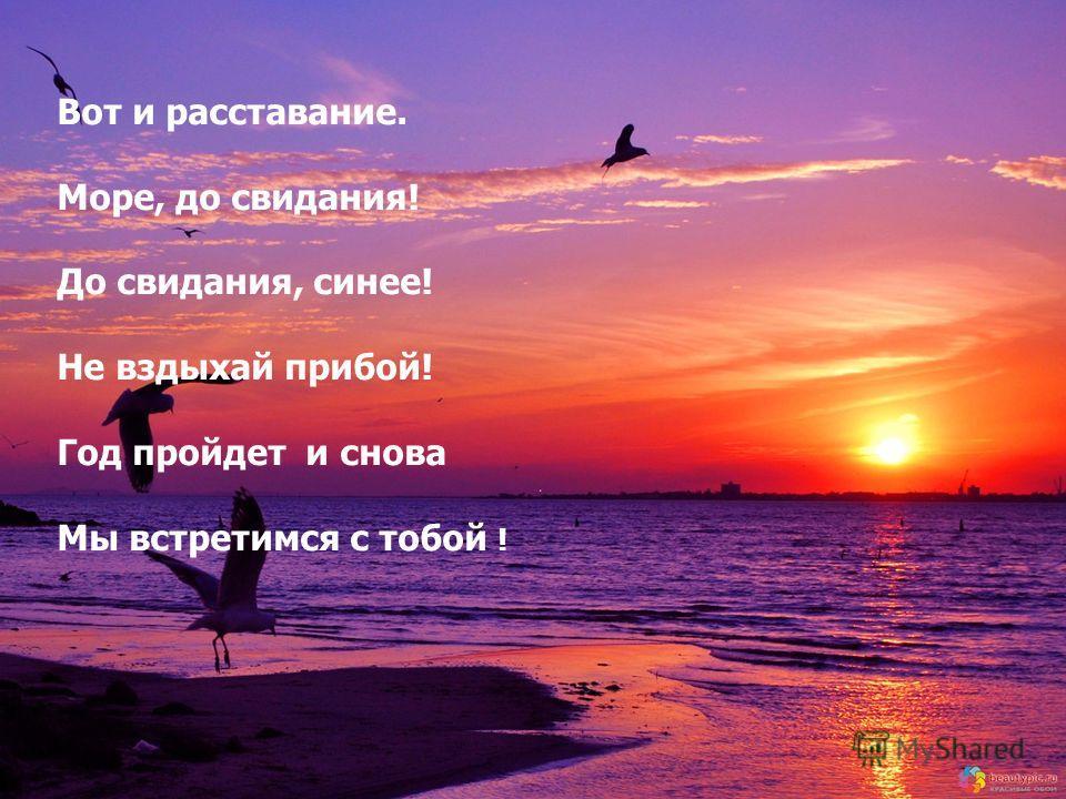 Вот и расставание. Море, до свидания! До свидания, синее! Не вздыхай прибой! Год пройдет и снова Мы встретимся с тобой !