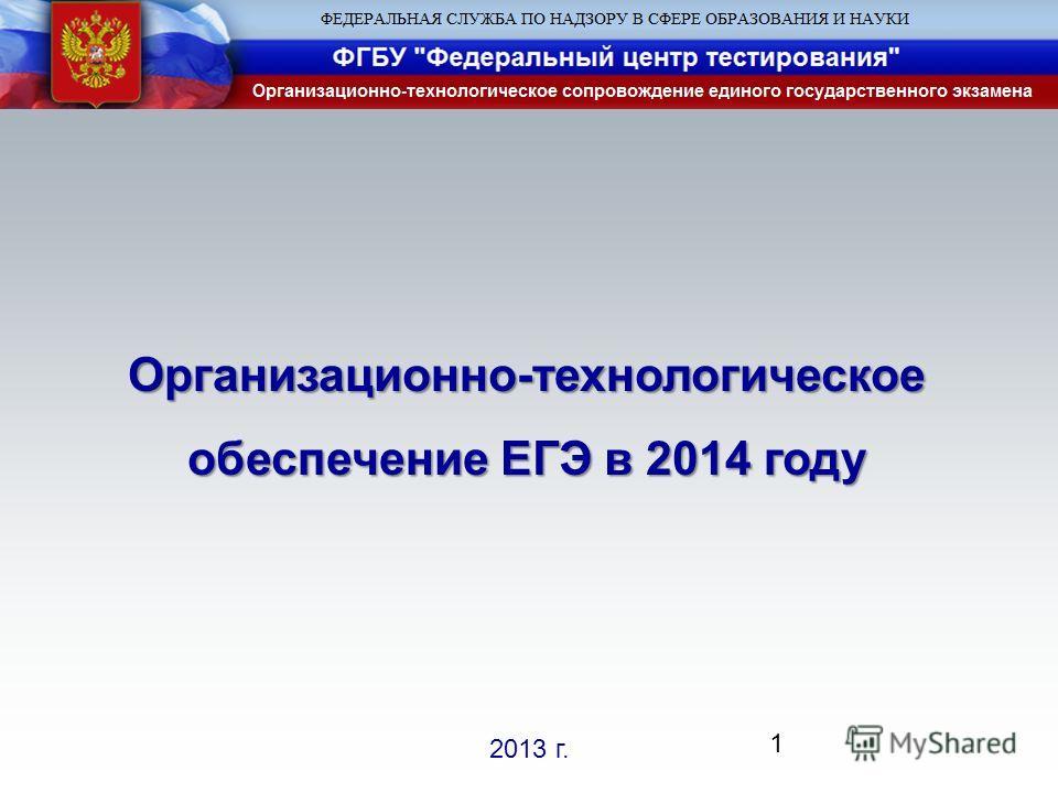 2013 г. Организационно-технологическое обеспечение ЕГЭ в 2014 году 1
