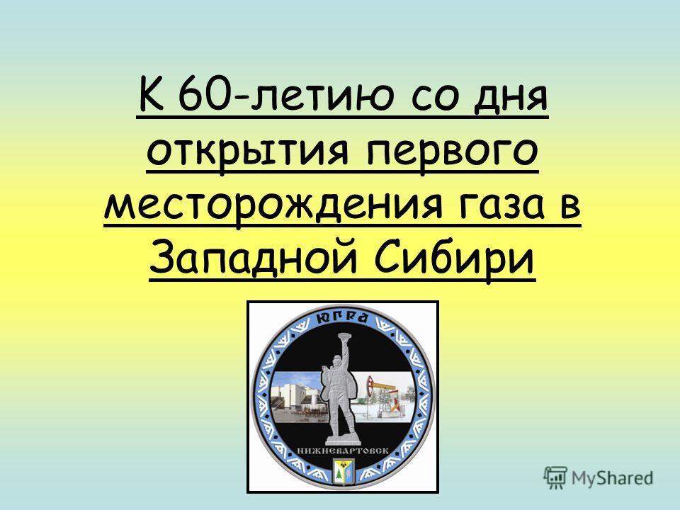 K 60-летию со дня открытия первого месторождения газа в Западной Сибири