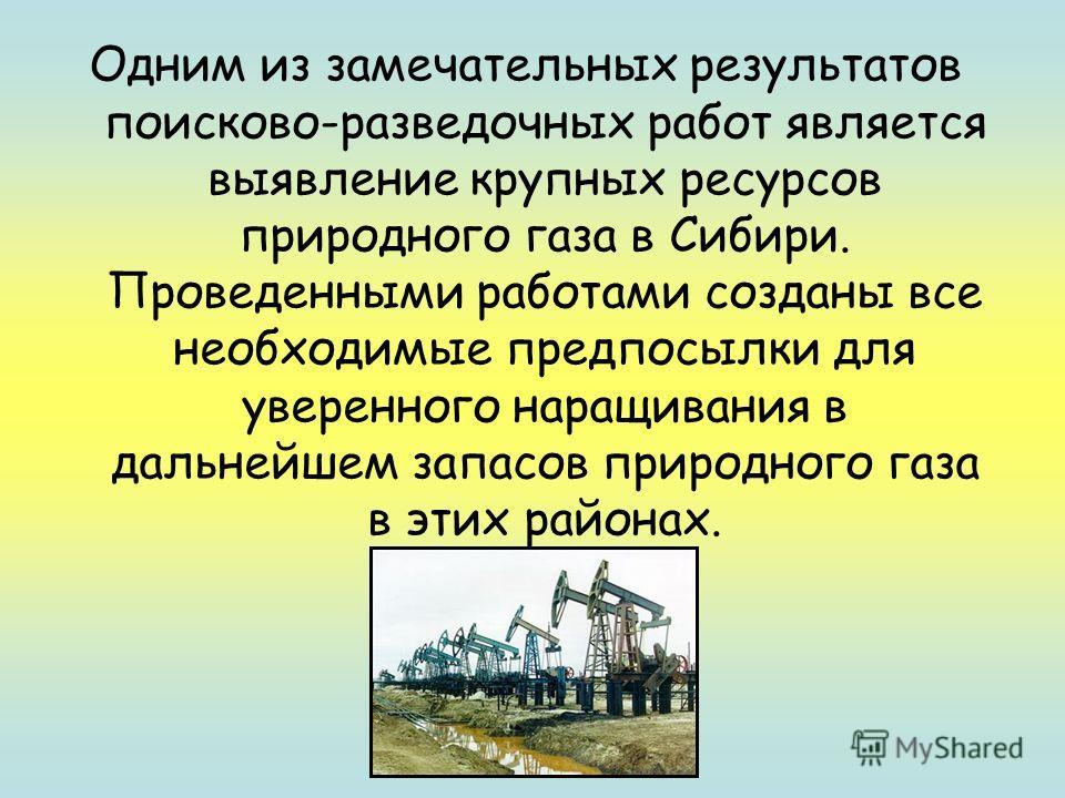 Одним из замечательных результатов поисково-разведочных работ является выявление крупных ресурсов природного газа в Сибири. Проведенными работами созданы все необходимые предпосылки для уверенного наращивания в дальнейшем запасов природного газа в эт
