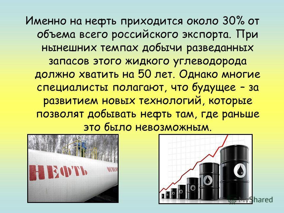 Именно на нефть приходится около 30% от объема всего российского экспорта. При нынешних темпах добычи разведанных запасов этого жидкого углеводорода должно хватить на 50 лет. Однако многие специалисты полагают, что будущее – за развитием новых технол