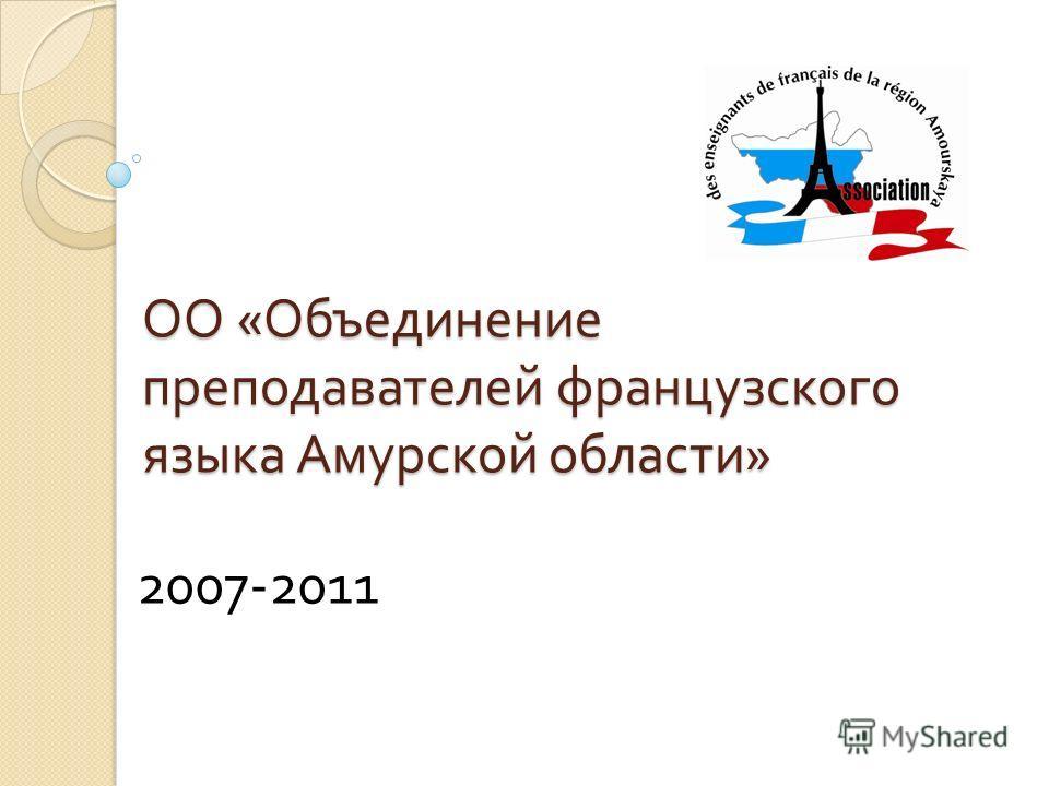 ОО « Объединение преподавателей французского языка Амурской области » 2007-2011