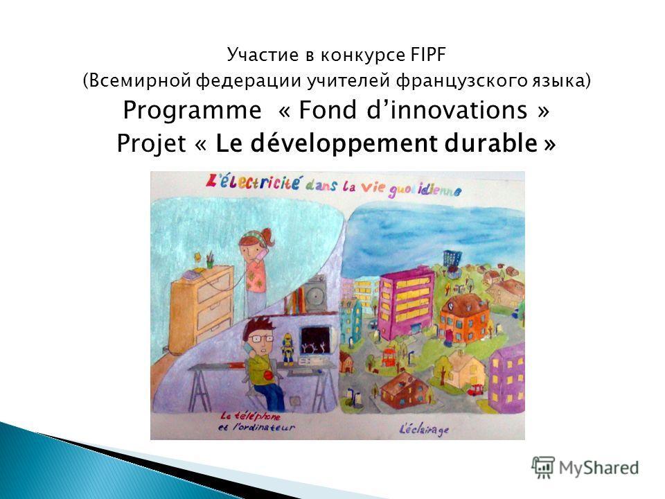 Участие в конкурсе FIPF (Всемирной федерации учителей французского языка) Programme « Fond dinnovations » Projet « Le développement durable »