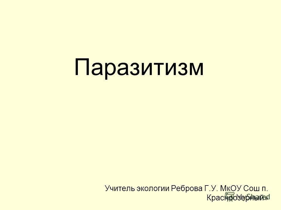 Паразитизм Учитель экологии Реброва Г.У. МкОУ Сош п. Красноозерный»