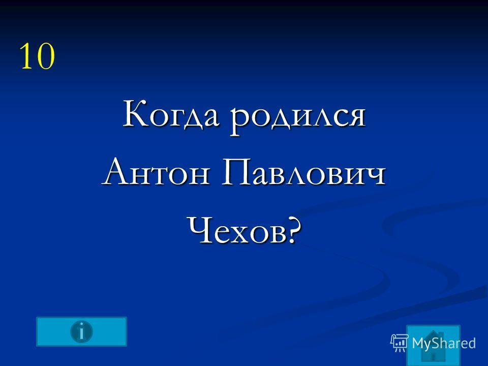 Когда родился Антон Павлович Чехов? 10