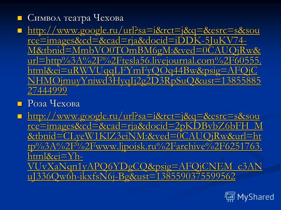 Символ театра Чехова Символ театра Чехова http://www.google.ru/url?sa=i&rct=j&q=&esrc=s&sou rce=images&cd=&cad=rja&docid=iDDK-5JuKV74- M&tbnid=MmbVO0TOmBM6gM:&ved=0CAUQjRw& url=http%3A%2F%2Ftesla56.livejournal.com%2F60555. html&ei=uRWVUqqLFYmFyQOq44B