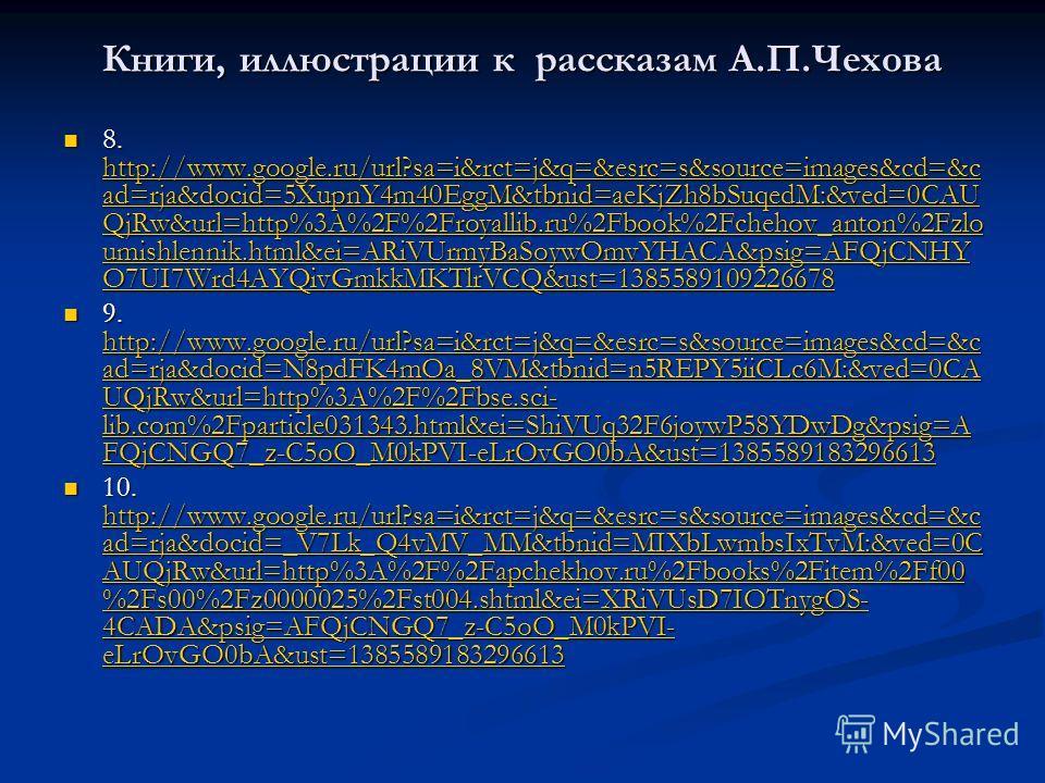 Книги, иллюстрации к рассказам А.П.Чехова 8. http://www.google.ru/url?sa=i&rct=j&q=&esrc=s&source=images&cd=&c ad=rja&docid=5XupnY4m40EggM&tbnid=aeKjZh8bSuqedM:&ved=0CAU QjRw&url=http%3A%2F%2Froyallib.ru%2Fbook%2Fchehov_anton%2Fzlo umishlennik.html&e