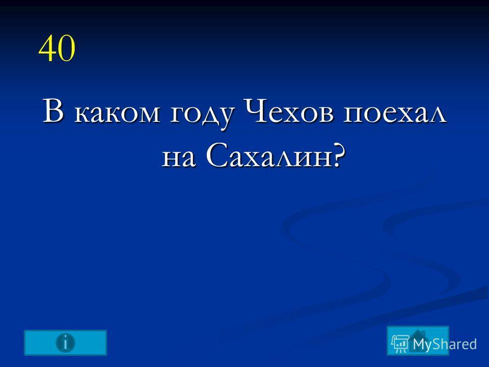 В каком году Чехов поехал на Сахалин? 40