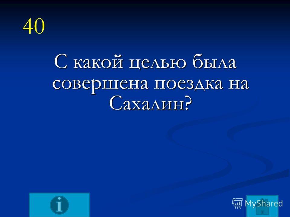 С какой целью была совершена поездка на Сахалин? 40