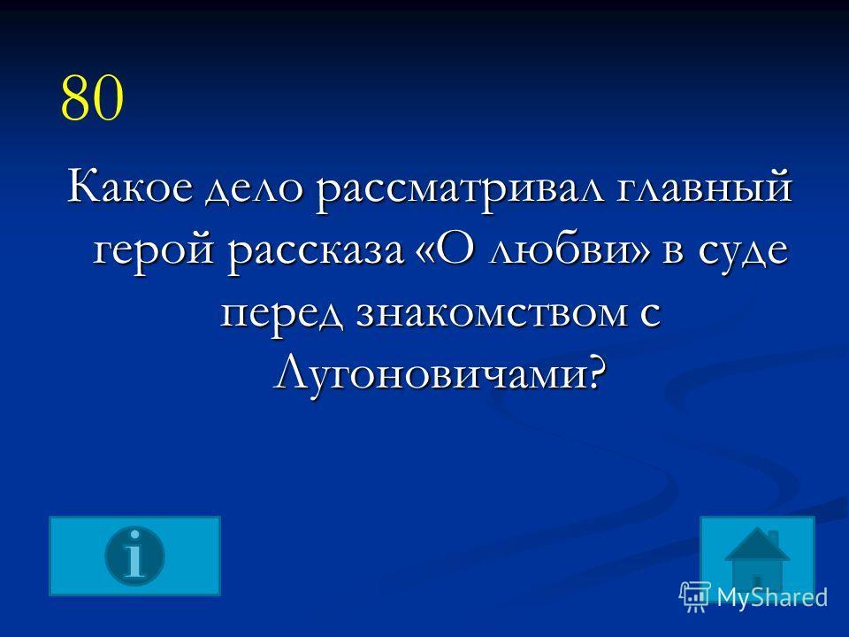 Какое дело рассматривал главный герой рассказа «О любви» в суде перед знакомством с Лугоновичами? 80