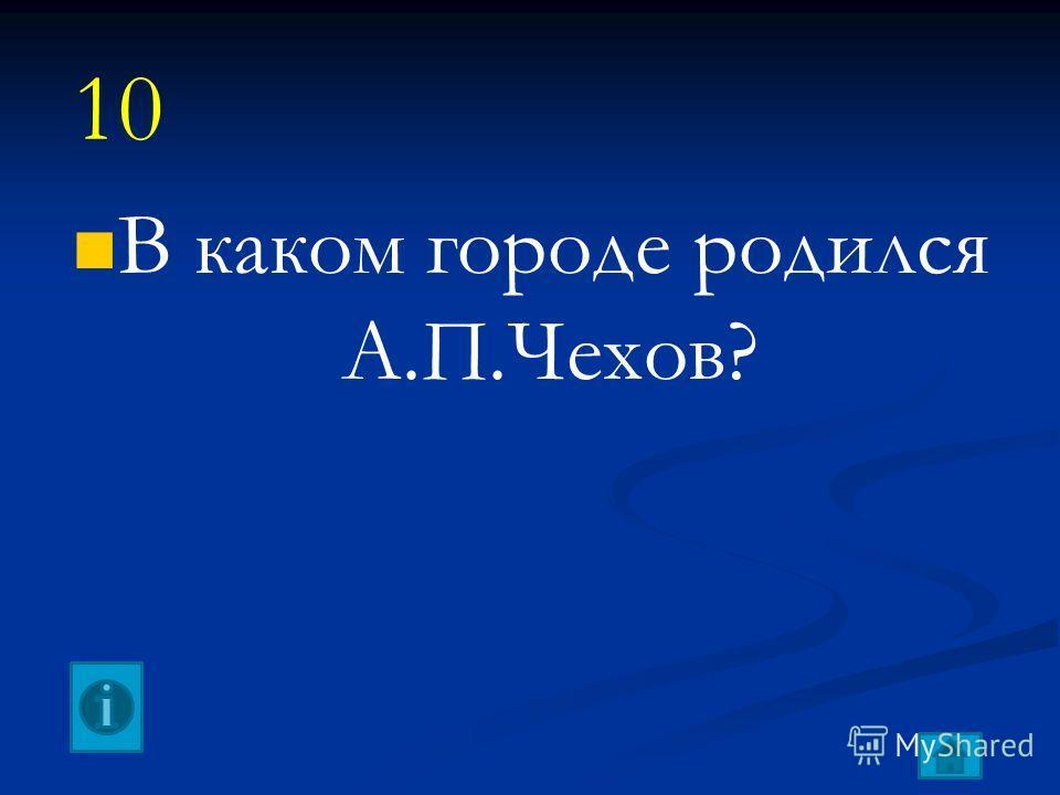 В каком городе родился А.П.Чехов? 10