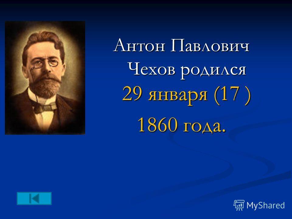 Антон Павлович Чехов родился 29 января (17 ) 1860 года.