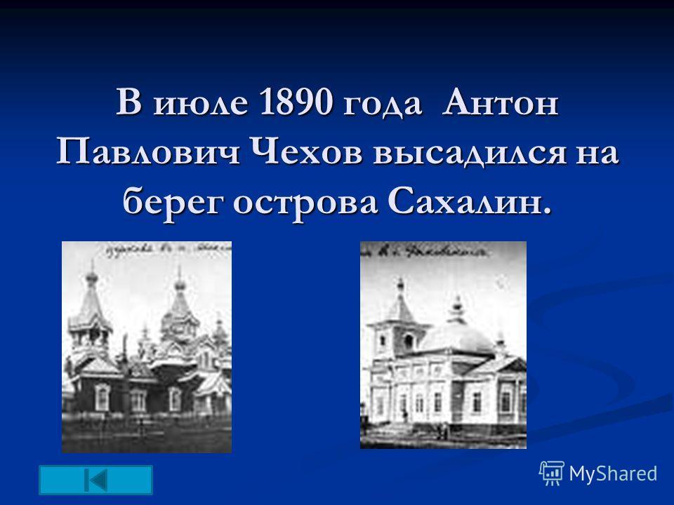 В июле 1890 года Антон Павлович Чехов высадился на берег острова Сахалин.