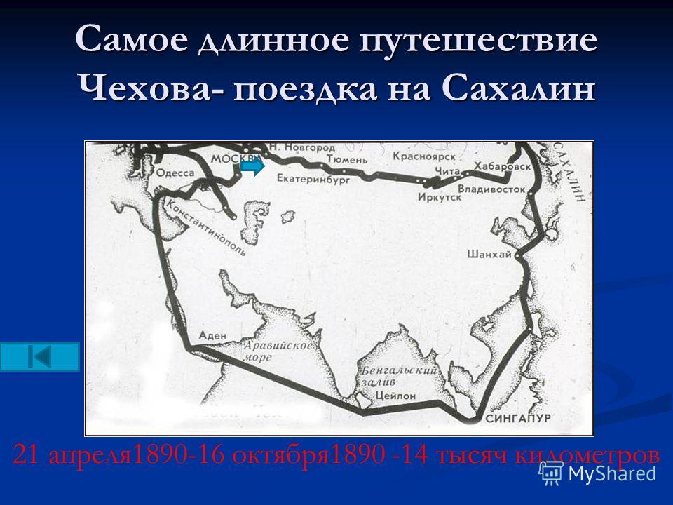 Самое длинное путешествие Чехова- поездка на Сахалин 21 апреля1890-16 октября1890 -14 тысяч километров