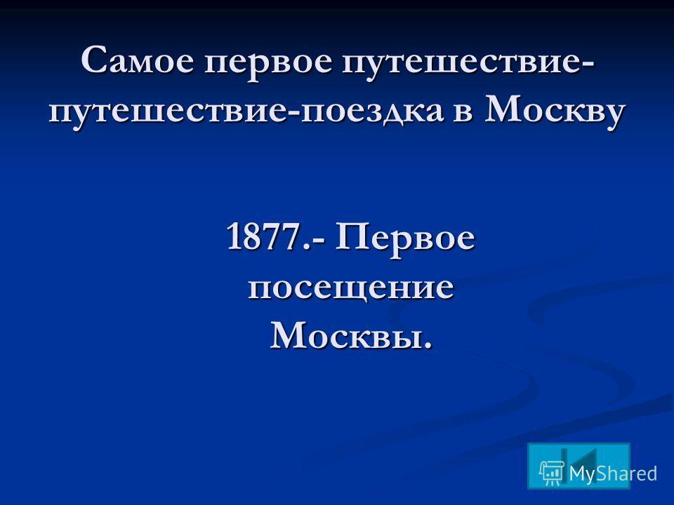 Самое первое путешествие- путешествие-поездка в Москву 1877.- Первое посещение Москвы.