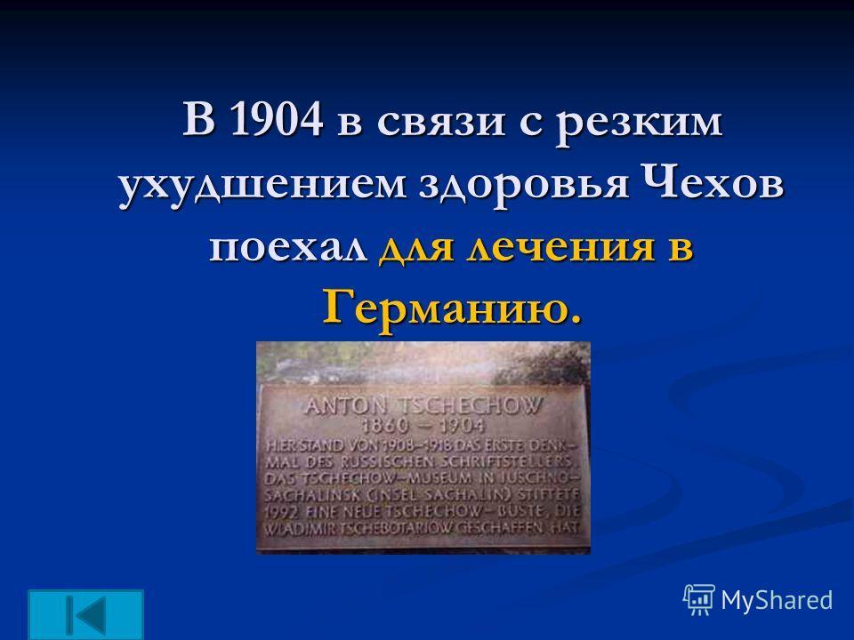 В 1904 в связи с резким ухудшением здоровья Чехов поехал для лечения в Германию.