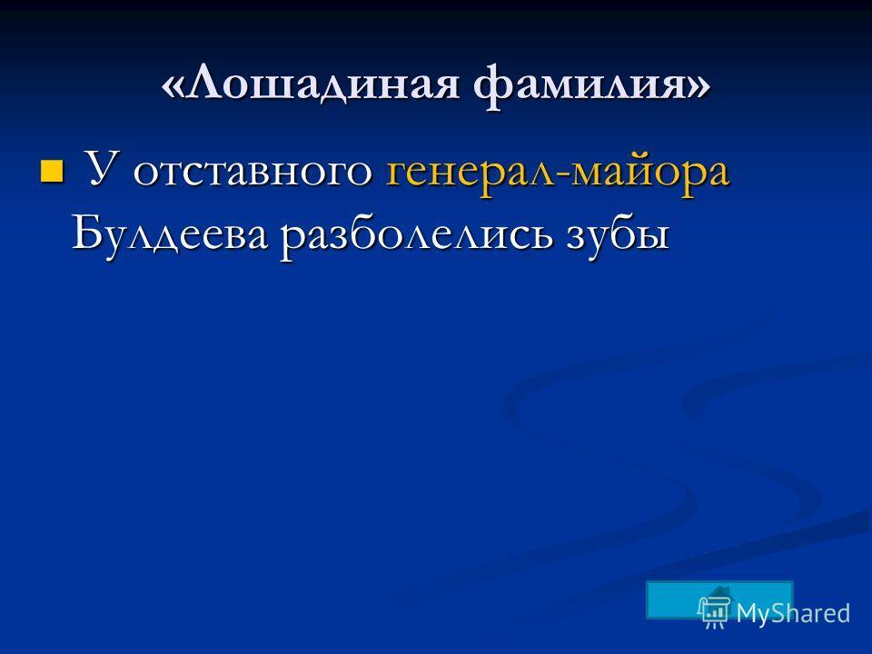 «Лошадиная фамилия» У отставного генерал-майора Булдеева разболелись зубы У отставного генерал-майора Булдеева разболелись зубы