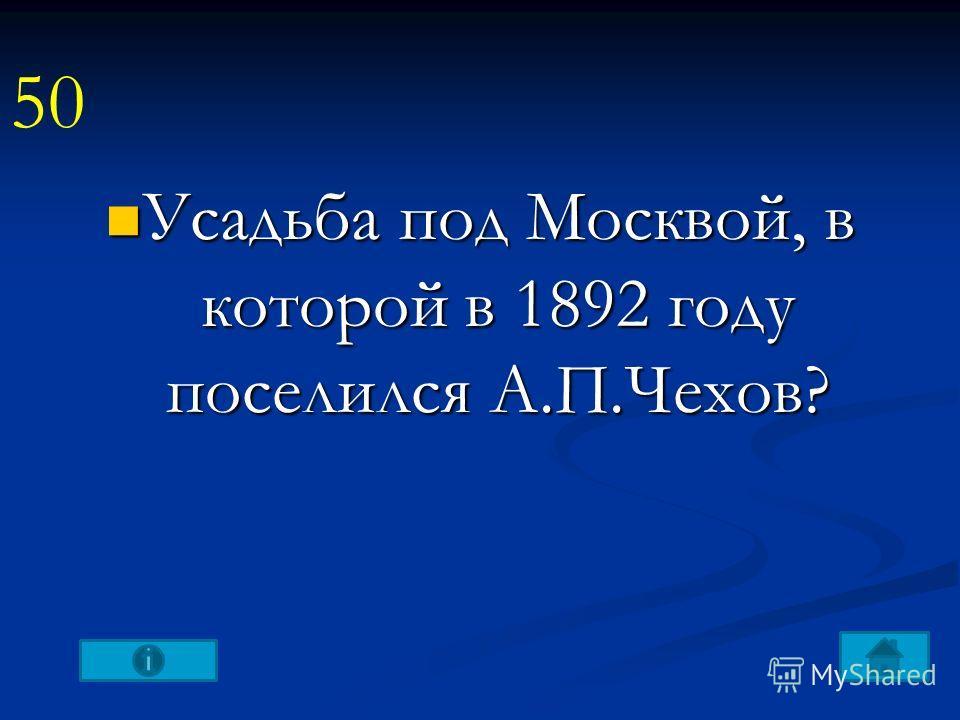 Усадьба под Москвой, в которой в 1892 году поселился А.П.Чехов? Усадьба под Москвой, в которой в 1892 году поселился А.П.Чехов? 50
