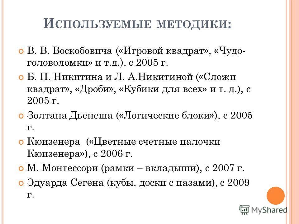 И СПОЛЬЗУЕМЫЕ МЕТОДИКИ : В. В. Воскобовича («Игровой квадрат», «Чудо- головоломки» и т.д.), с 2005 г. Б. П. Никитина и Л. А.Никитиной («Сложи квадрат», «Дроби», «Кубики для всех» и т. д.), с 2005 г. Золтана Дьенеша («Логические блоки»), с 2005 г. Кюи