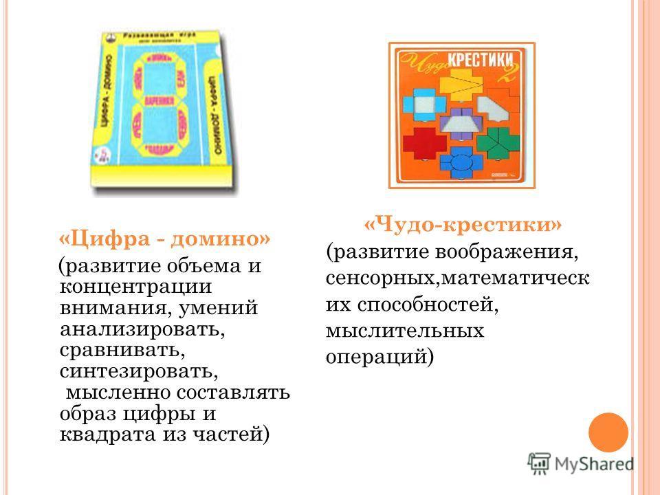 «Чудо-крестики» (развитие воображения, сенсорных,математическ их способностей, мыслительных операций) «Цифра - домино» (развитие объема и концентрации внимания, умений анализировать, сравнивать, синтезировать, мысленно составлять образ цифры и квадра