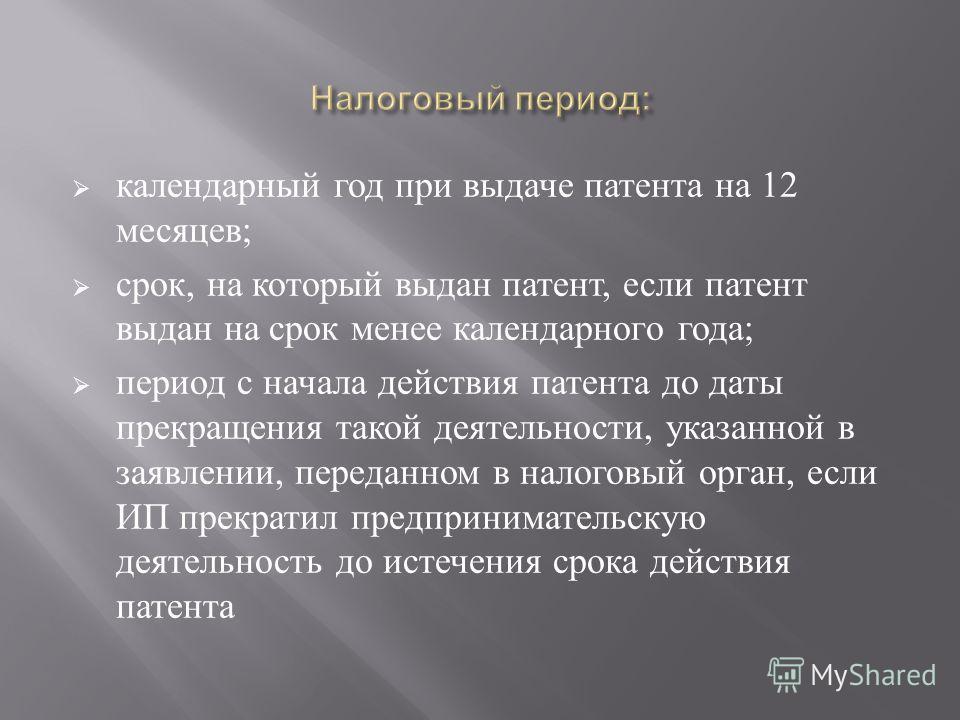 календарный год при выдаче патента на 12 месяцев ; срок, на который выдан патент, если патент выдан на срок менее календарного года ; период с начала действия патента до даты прекращения такой деятельности, указанной в заявлении, переданном в налогов