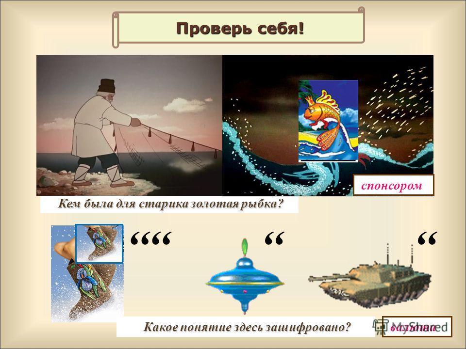 Проверь себя! Кем была для старика золотая рыбка? спонсором,,,,,, валюта Какое понятие здесь зашифровано?