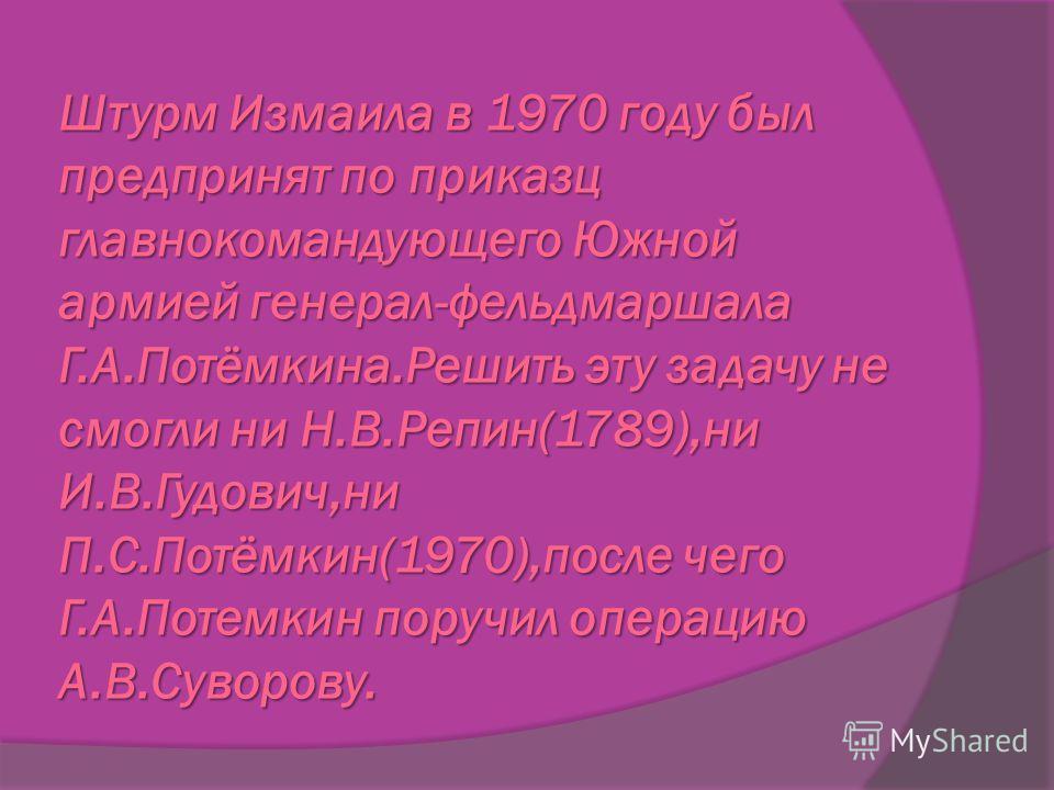 Штурм Измаила в 1970 году был предпринят по приказц главнокомандующего Южной армией генерал-фельдмаршала Г.А.Потёмкина.Решить эту задачу не смогли ни Н.В.Репин(1789),ни И.В.Гудович,ни П.С.Потёмкин(1970),после чего Г.А.Потемкин поручил операцию А.В.Су
