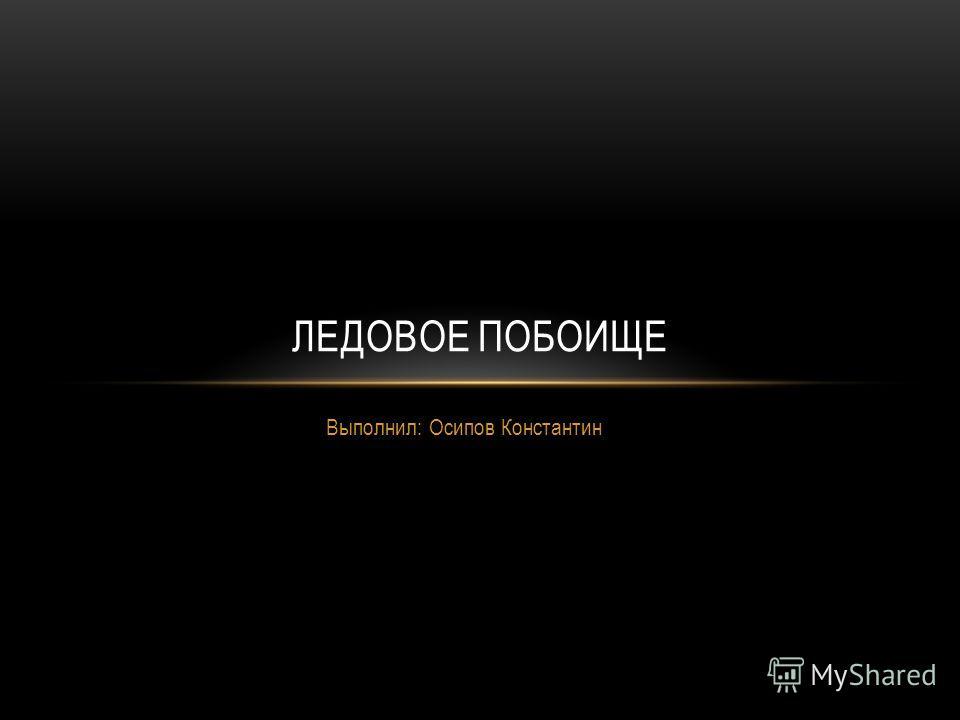 Выполнил: Осипов Константин ЛЕДОВОЕ ПОБОИЩЕ