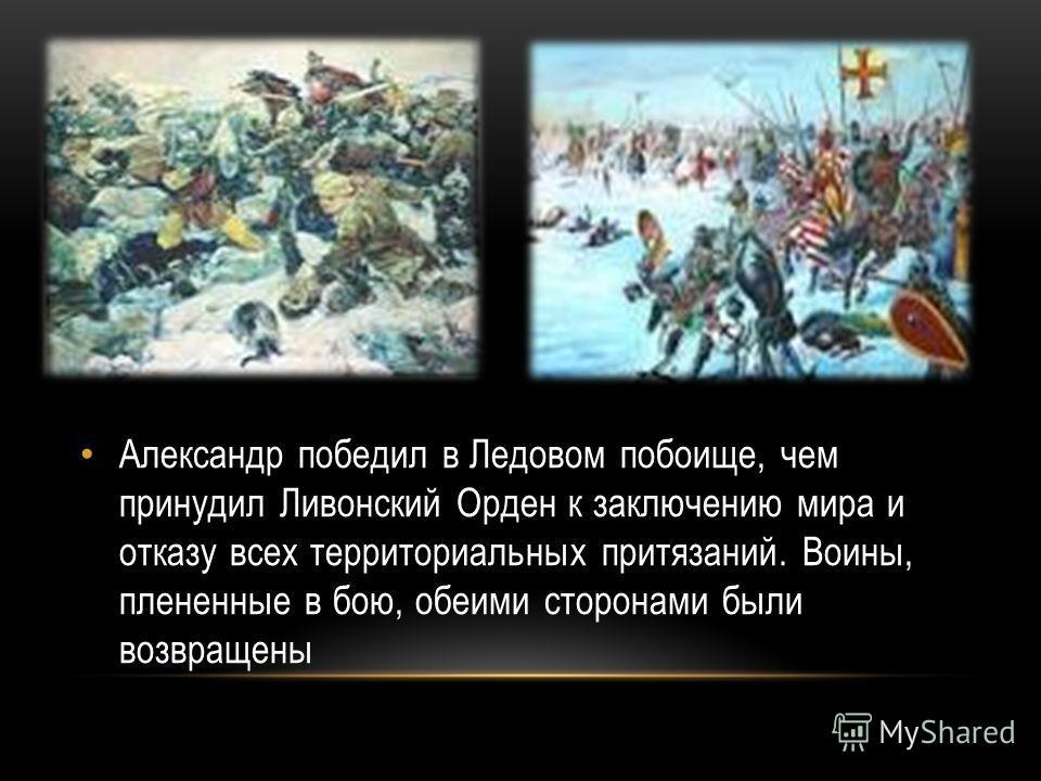 Александр победил в Ледовом побоище, чем принудил Ливонский Орден к заключению мира и отказу всех территориальных притязаний. Воины, плененные в бою, обеими сторонами были возвращены