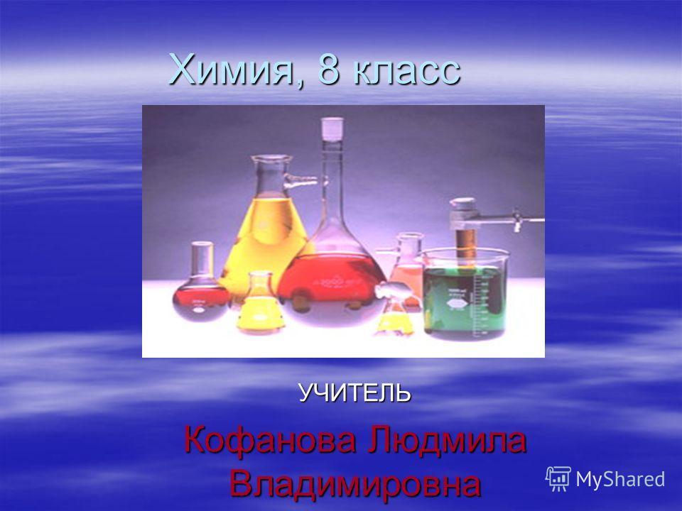 Химия, 8 класс УЧИТЕЛЬ Кофанова Людмила Владимировна