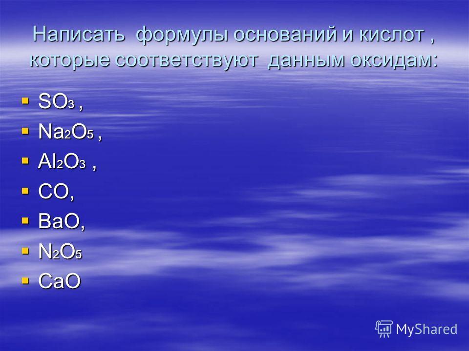 Написать формулы оснований и кислот, которые соответствуют данным оксидам: SO 3, SO 3, Na 2 O 5, Na 2 O 5, Al 2 O 3, Al 2 O 3, CO, CO, BaO, BaO, N 2 O 5 N 2 O 5 CaO CaO
