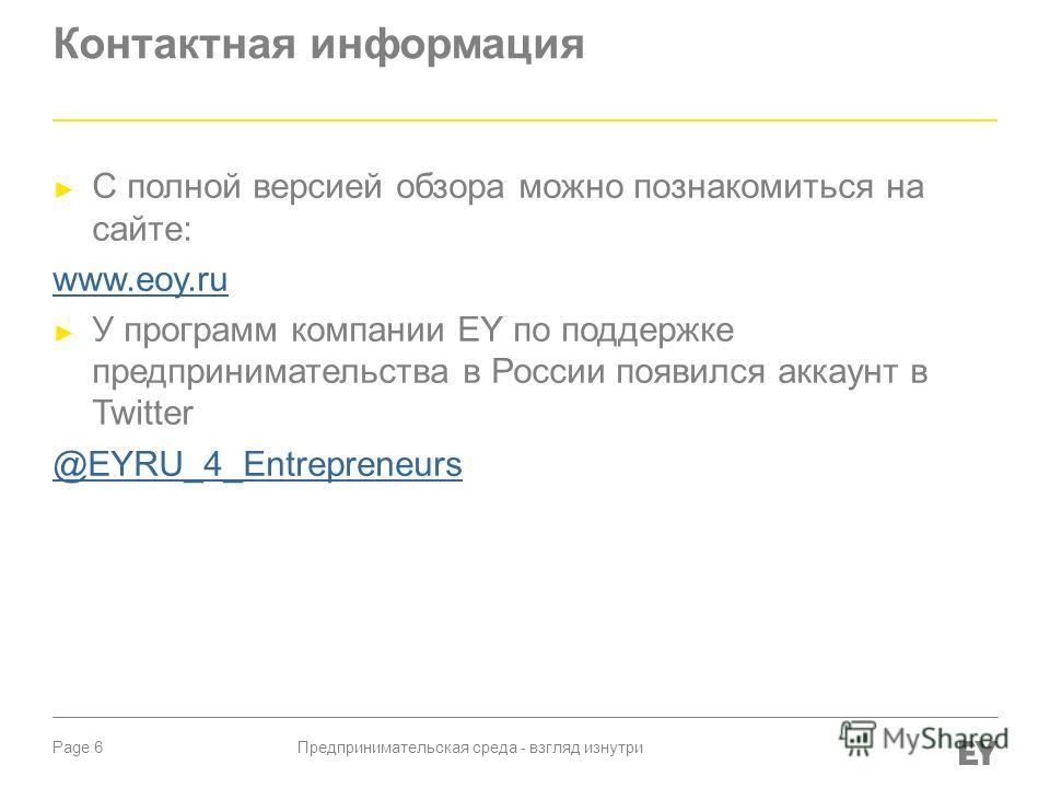 Page 6 Контактная информация С полной версией обзора можно познакомиться на сайте: www.eoy.ru У программ компании EY по поддержке предпринимательства в России появился аккаунт в Twitter @EYRU_4_Entrepreneurs Предпринимательская среда - взгляд изнутри