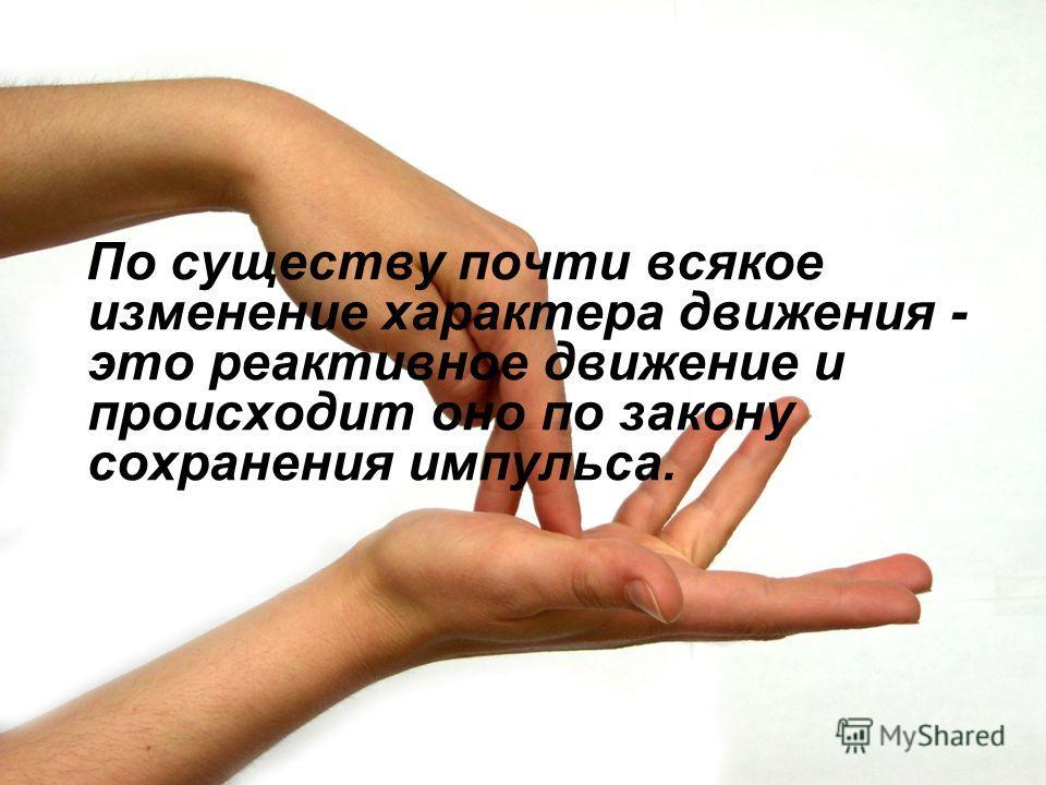 По существу почти всякое изменение характера движения - это реактивное движение и происходит оно по закону сохранения импульса.