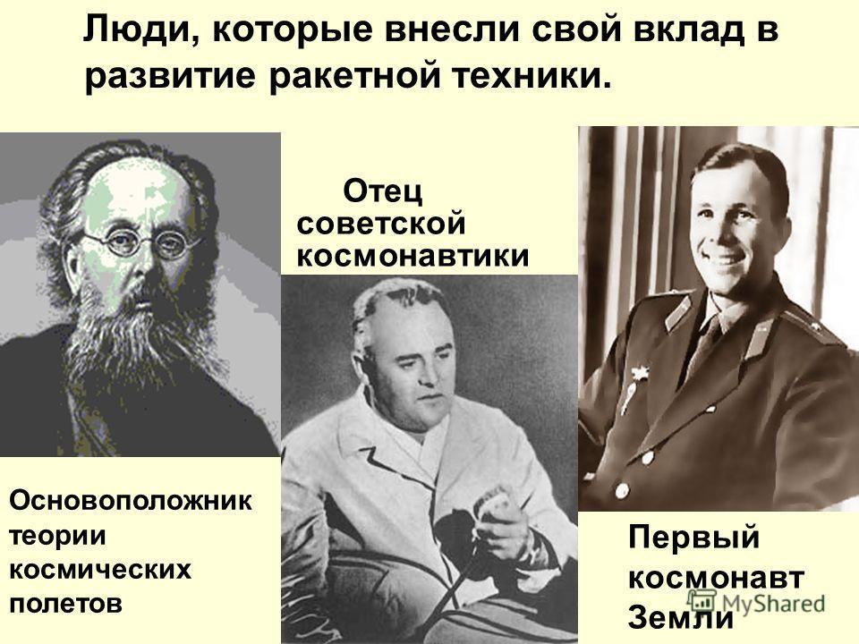 Люди, которые внесли свой вклад в развитие ракетной техники. Основоположник теории космических полетов Отец советской космонавтики Первый космонавт Земли