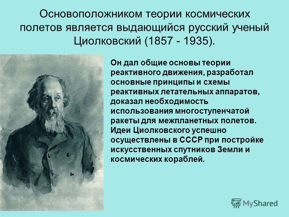Основоположником теории космических полетов является выдающийся русский ученый Циолковский (1857 - 1935). Он дал общие основы теории реактивного движения, разработал основные принципы и схемы реактивных летательных аппаратов, доказал необходимость ис