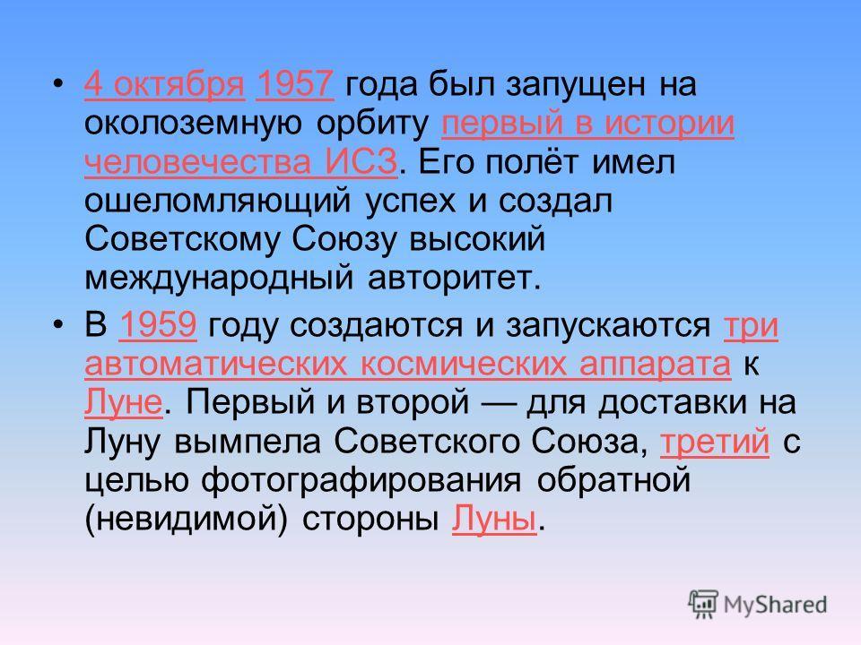 4 октября 1957 года был запущен на околоземную орбиту первый в истории человечества ИСЗ. Его полёт имел ошеломляющий успех и создал Советскому Союзу высокий международный авторитет.4 октября1957первый в истории человечества ИСЗ В 1959 году создаются