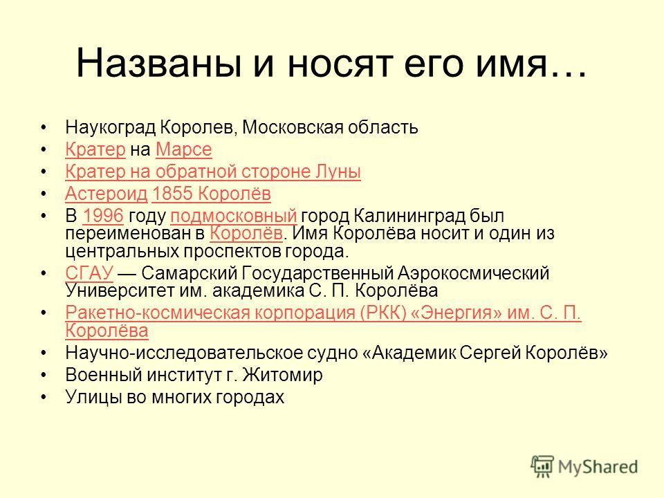 Названы и носят его имя… Наукоград Королев, Московская область Кратер на МарсеКратерМарсе Кратер на обратной стороне Луны Астероид 1855 КоролёвАстероид1855 Королёв В 1996 году подмосковный город Калининград был переименован в Королёв. Имя Королёва но