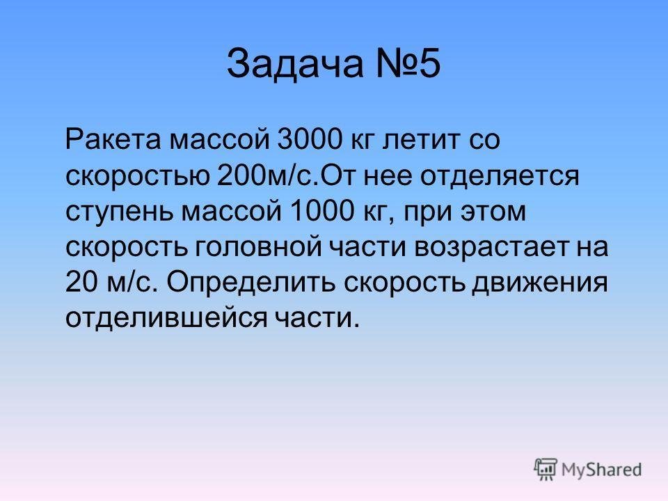 Задача 5 Ракета массой 3000 кг летит со скоростью 200м/с.От нее отделяется ступень массой 1000 кг, при этом скорость головной части возрастает на 20 м/с. Определить скорость движения отделившейся части.