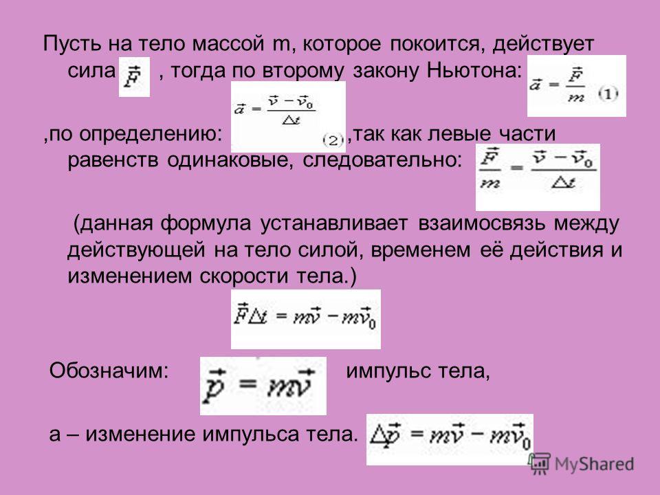 Пусть на тело массой m, которое покоится, действует сила, тогда по второму закону Ньютона:,по определению:,так как левые части равенств одинаковые, следовательно: (данная формула устанавливает взаимосвязь между действующей на тело силой, временем её