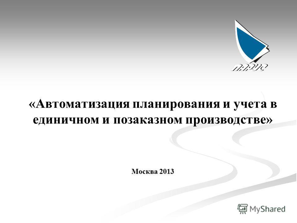 «Автоматизация планирования и учета в единичном и позаказном производстве» Москва 2013