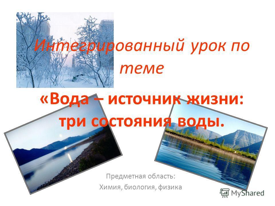 Интегрированный урок по теме «Вода – источник жизни: три состояния воды. Предметная область: Химия, биология, физика
