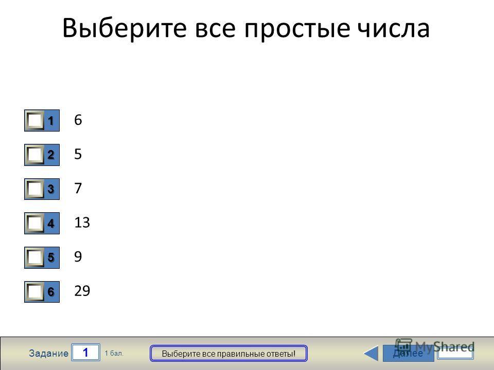 Далее 1 Задание 1 бал. Выберите все правильные ответы! 1111 2222 3333 4444 5555 6666 Выберите все простые числа 6 5 7 13 9 29