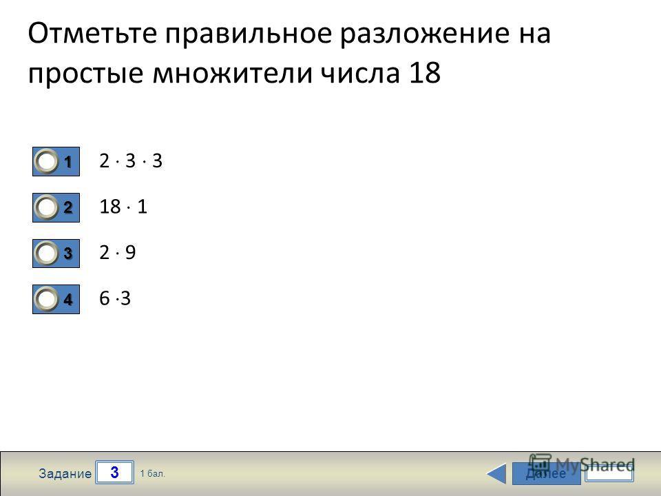 Далее 3 Задание 1 бал. 1111 2222 3333 4444 Отметьте правильное разложение на простые множители числа 18 2 3 3 18 1 2 9 6 3