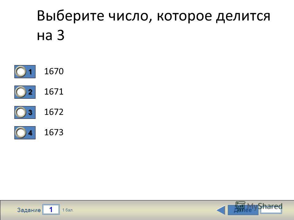 Далее 1 Задание 1 бал. 1111 2222 3333 4444 Выберите число, которое делится на 3 1670 1671 1672 1673