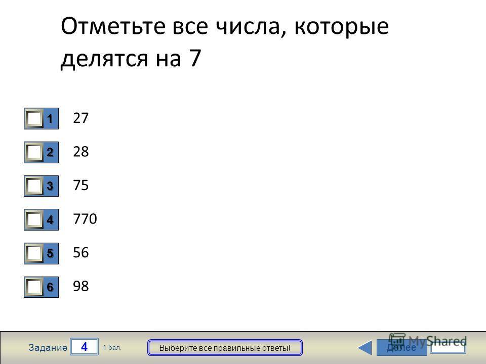 Далее 4 Задание 1 бал. Выберите все правильные ответы! 1111 2222 3333 4444 5555 6666 Отметьте все числа, которые делятся на 7 27 28 75 770 56 98