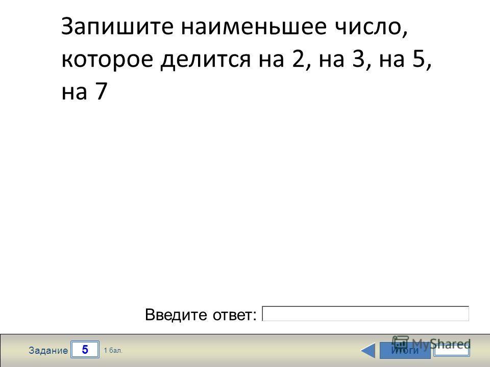 Итоги 5 Задание 1 бал. Введите ответ: Запишите наименьшее число, которое делится на 2, на 3, на 5, на 7