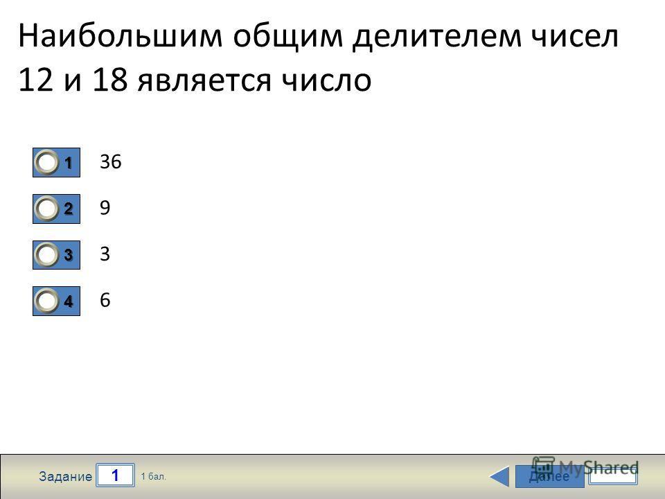 Далее 1 Задание 1 бал. 1111 2222 3333 4444 Наибольшим общим делителем чисел 12 и 18 является число 36 9 3 6