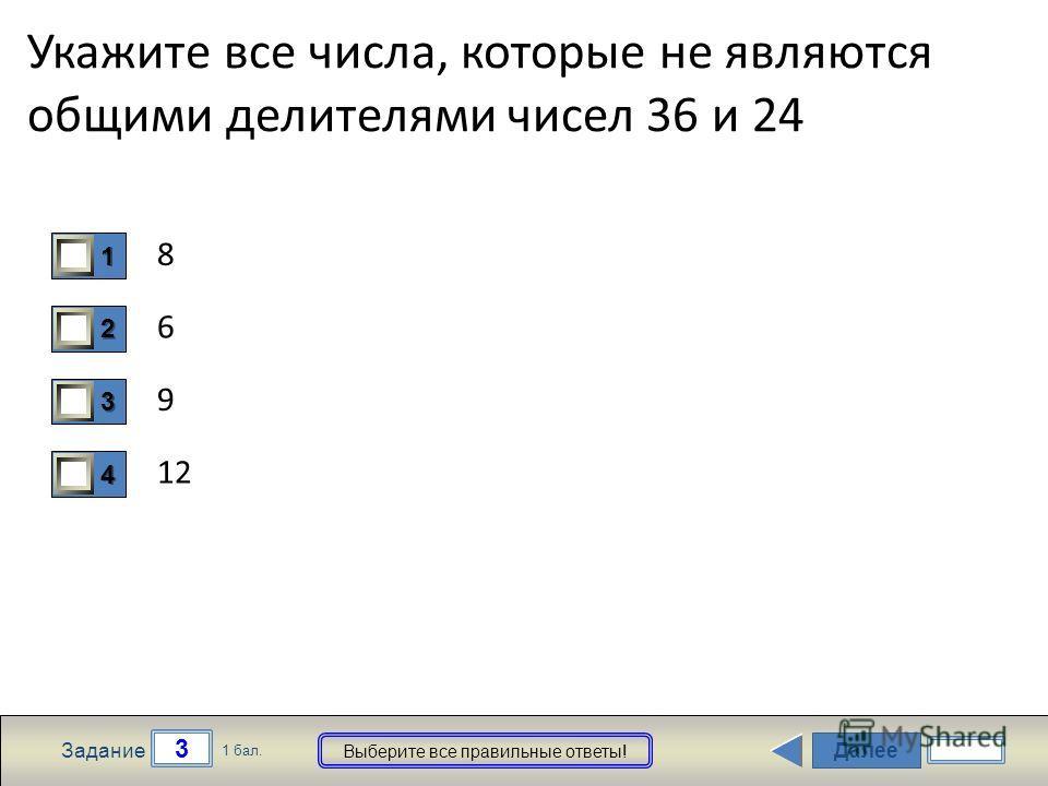 Далее 3 Задание 1 бал. Выберите все правильные ответы! 1111 2222 3333 4444 Укажите все числа, которые не являются общими делителями чисел 36 и 24 8 6 9 12